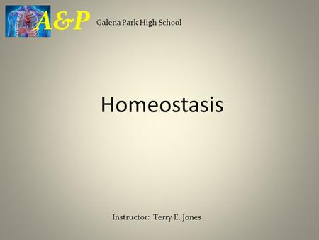 Homeostasis Galena Park High School A&P Instructor: Terry E. Jones.