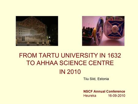 FROM TARTU UNIVERSITY IN 1632 TO AHHAA SCIENCE CENTRE IN 2010 Tiiu Sild, Estonia NSCF Annual Conference Heureka 16-09-2010.