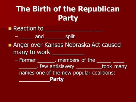 The Birth of the Republican Party Reaction to _______ _______ __ Reaction to _______ _______ __ –_____ and _______split Anger over Kansas Nebraska Act.