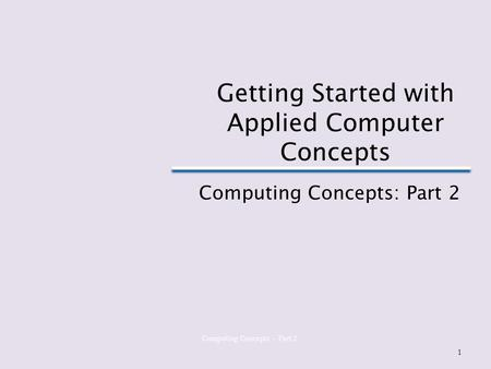 Computing Concepts – Part 2 Getting Started with Applied Computer Concepts Computing Concepts: Part 2 1.