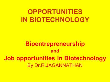 OPPORTUNITIES IN BIOTECHNOLOGY Bioentrepreneurship and Job opportunities in Biotechnology By Dr.R.JAGANNATHAN.