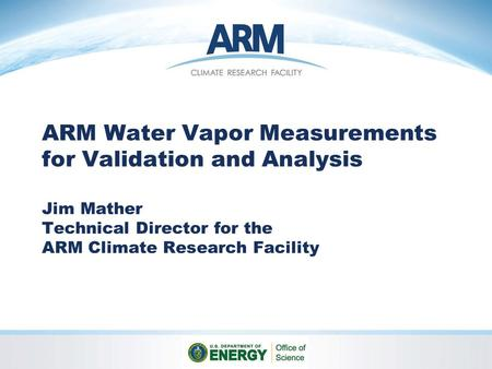 ARM Water Vapor Measurements for Validation and Analysis Jim Mather Technical Director for the ARM Climate Research Facility.