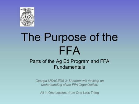 The Purpose of the FFA Parts of the Ag Ed Program and FFA Fundamentals All In One Lessons from One Less Thing Georgia MSAGED8-3: Students will develop.