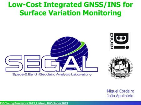 FIG Young Surveyors 2013, Lisbon, 18 October 2013 Low-Cost Integrated GNSS/INS for Surface Variation Monitoring Miguel Cordeiro João Apolinário.