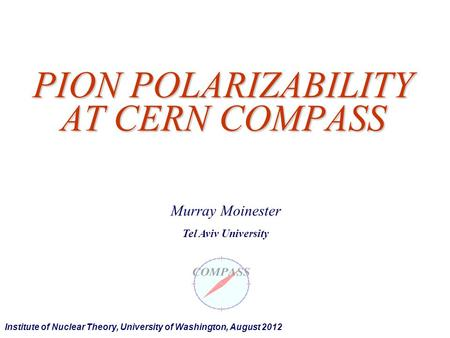 PION POLARIZABILITY AT CERN COMPASS Murray Moinester Tel Aviv University Institute of Nuclear Theory, University of Washington, August 2012.