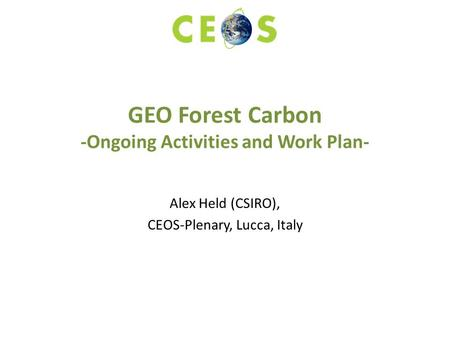 GEO Forest Carbon -Ongoing Activities and Work Plan- Alex Held (CSIRO), CEOS-Plenary, Lucca, Italy.