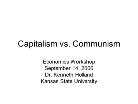 Capitalism vs. Communism Economics Workshop September 14, 2006 Dr. Kenneth Holland Kansas State University.