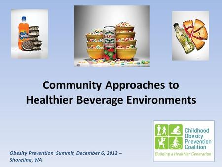 Obesity Prevention Summit, December 6, 2012 – Shoreline, WA Community Approaches to Healthier Beverage Environments.