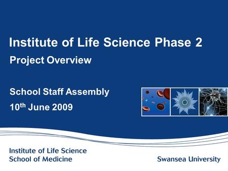 Www.swansea.ac.uk Institute of Life Science Phase 2 Project Overview School Staff Assembly 10 th June 2009.