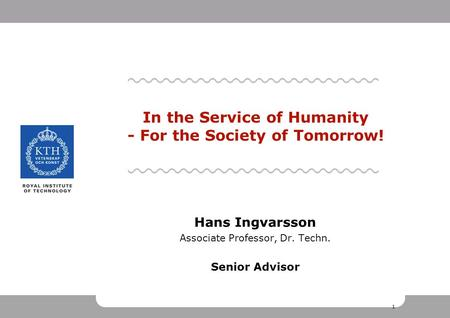 1 1 1 Hans Ingvarsson Associate Professor, Dr. Techn. Senior Advisor In the Service of Humanity - For the Society of Tomorrow!
