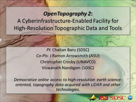 OpenTopography 2: A Cyberinfrastructure-Enabled Facility for High-Resolution Topographic Data and Tools PI: Chaitan Baru (SDSC) Co-PIs: J Ramon Arrowsmith.