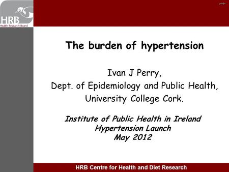 Tt HRB Centre for Health and Diet Research The burden of hypertension Ivan J Perry, Dept. of Epidemiology and Public Health, University College Cork. Institute.