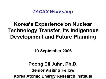 TACSS Workshop Korea's Experience on Nuclear Technology Transfer, Its Indigenous Development and Future Planning 19 September 2006 Poong Eil Juhn, Ph.D.