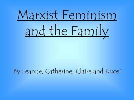 Marxist Feminism and the Family By Leanne, Catherine, Claire and Ruosi.