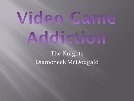 The Knights Diamoneek McDougald.  Video Game Addiction is someone who constantly plays video games  Likes virtual life better than real life  MMORPG.