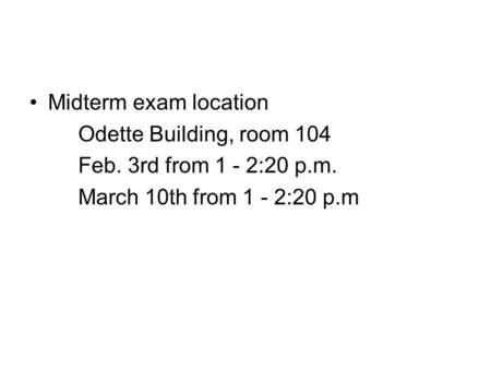 Midterm exam location Odette Building, room 104 Feb. 3rd from 1 - 2:20 p.m. March 10th from 1 - 2:20 p.m.