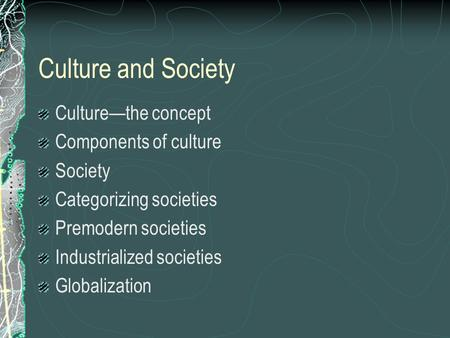 Culture and Society Culture—the concept Components of culture Society Categorizing societies Premodern societies Industrialized societies Globalization.