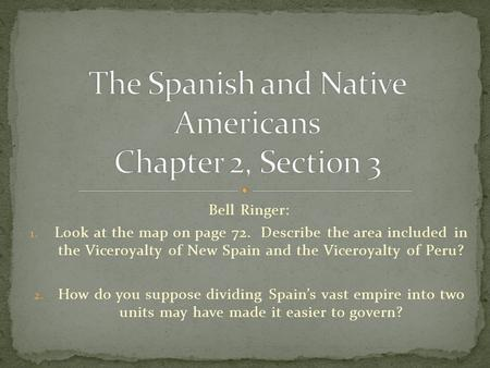 Bell Ringer: 1. Look at the map on page 72. Describe the area included in the Viceroyalty of New Spain and the Viceroyalty of Peru? 2. How do you suppose.