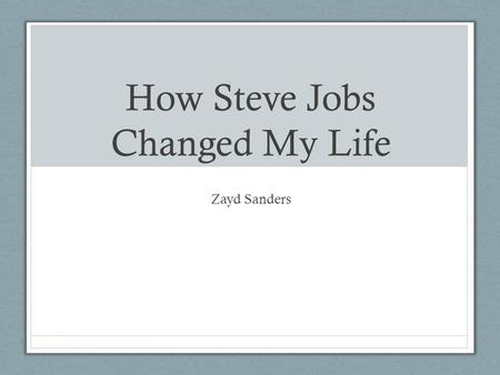 How Steve Jobs Changed My Life Zayd Sanders. Biography Born February 24, 1955 in San Francisco, Died October 5,2011. Best known as an inventor, entrepreneur,