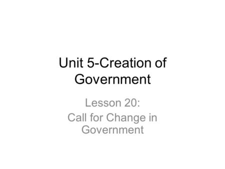 Unit 5-Creation of Government Lesson 20: Call for Change in Government.