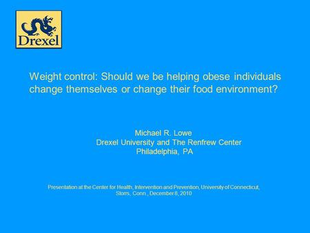Weight control: Should we be helping obese individuals change themselves or change their food environment? Michael R. Lowe Drexel University and The Renfrew.
