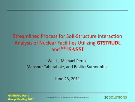 Streamlined Process for Soil-Structure Interaction Analysis of Nuclear Facilities Utilizing GTSTRUDL and MTR/ SASSI Wei Li, Michael Perez, Mansour Tabatabaie,