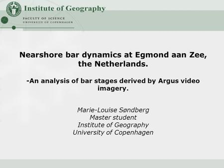 Nearshore bar dynamics at Egmond aan Zee, the Netherlands. -An analysis of bar stages derived by Argus video imagery. Marie-Louise Søndberg Master student.
