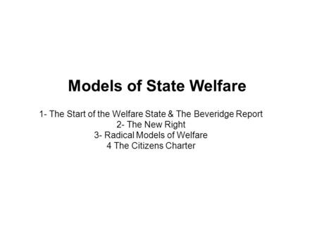 Models of State Welfare 1- The Start of the Welfare State & The Beveridge Report 2- The New Right 3- Radical Models of Welfare 4 The Citizens Charter.