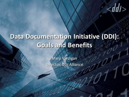 Data Documentation Initiative (DDI): Goals and Benefits Mary Vardigan Director, DDI Alliance.