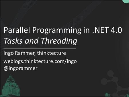 Parallel Programming in.NET 4.0 Tasks and Threading Ingo Rammer, thinktecture