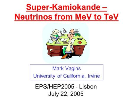 Super-Kamiokande – Neutrinos from MeV to TeV Mark Vagins University of California, Irvine EPS/HEP2005 - Lisbon July 22, 2005.