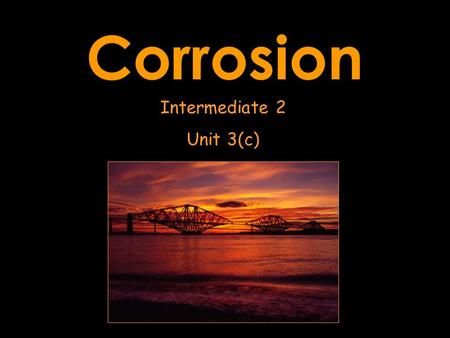 Corrosion Intermediate 2 Unit 3(c). WHAT IS CORROSION? When the surface of a metal changes from being an element into a compound The surface goes from.