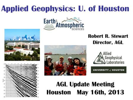 Robert R. Stewart Director, AGL Applied Geophysics: U. of Houston AGL Update Meeting Houston May 16th, 2013.