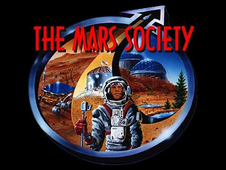 Title Slide. WHAT IS THE MARS SOCIETY? Dedicated to promoting the human exploration of space, specifically Mars, through scientific, technical, political.