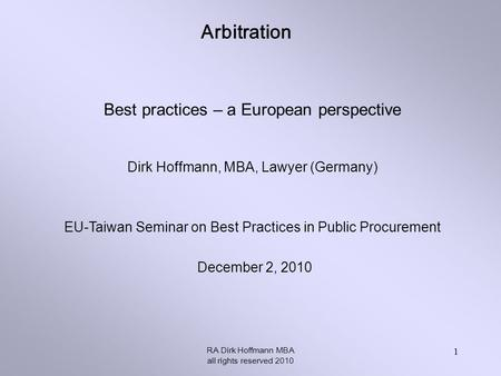 Arbitration RA Dirk Hoffmann MBA all rights reserved 2010 1 Best practices – a European perspective Dirk Hoffmann, MBA, Lawyer (Germany) EU-Taiwan Seminar.