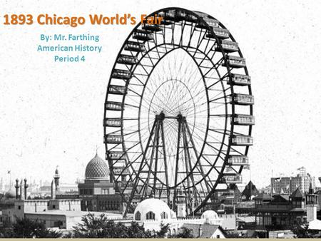 1893 Chicago World's Fair By: Mr. Farthing American History Period 4.