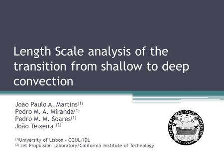 Length Scale analysis of the transition from shallow to deep convection João Paulo A. Martins (1) Pedro M. A. Miranda (1) Pedro M. M. Soares (1) João Teixeira.