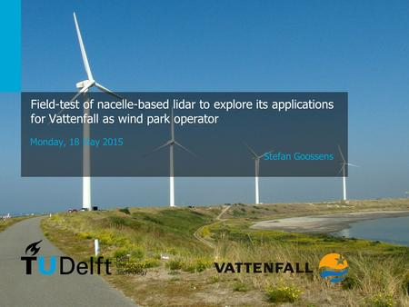 1 Challenge the future Field-test of nacelle-based lidar to explore its applications for Vattenfall as wind park operator Monday, 18 May 2015 Stefan Goossens.