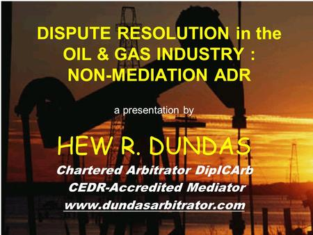 DISPUTE RESOLUTION in the OIL & GAS INDUSTRY : NON-MEDIATION ADR a presentation by HEW R. DUNDAS Chartered Arbitrator DipICArb CEDR-Accredited Mediator.