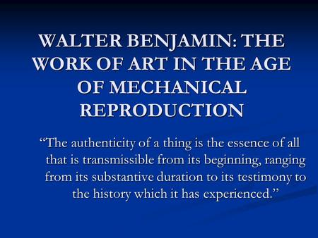 "WALTER BENJAMIN : THE WORK OF ART IN THE AGE OF MECHANICAL REPRODUCTION ""The authenticity of a thing is the essence of all that is transmissible from its."
