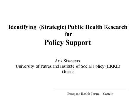 Identifying (Strategic) Public Health Research for Policy Support Aris Sissouras University of Patras and Institute of Social Policy (EKKE) Greece European.