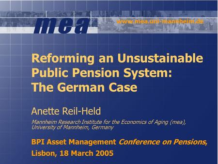 Reforming an Unsustainable Public Pension System: The German Case Anette Reil-Held Mannheim Research Institute for the Economics of Aging (mea), University.