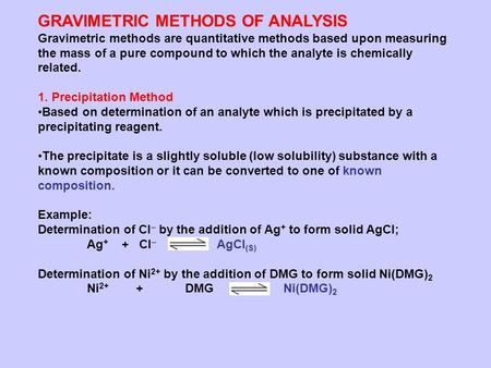 GRAVIMETRIC METHODS OF ANALYSIS Gravimetric methods are quantitative methods based upon measuring the mass of a pure compound to which the analyte is chemically.