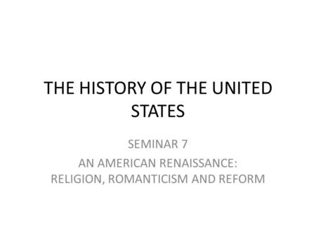THE HISTORY OF THE UNITED STATES SEMINAR 7 AN AMERICAN RENAISSANCE: RELIGION, ROMANTICISM AND REFORM.