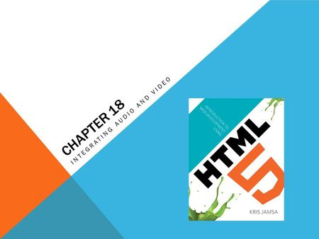 CHAPTER 18 INTEGRATING AUDIO AND VIDEO. LEARNING OBJECTIVES How the HTML 5 and tag pair can be used to include a video file within a webpage How video.