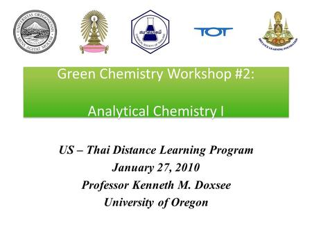 Green Chemistry Workshop #2: Analytical Chemistry I US – Thai Distance Learning Program January 27, 2010 Professor Kenneth M. Doxsee University of Oregon.