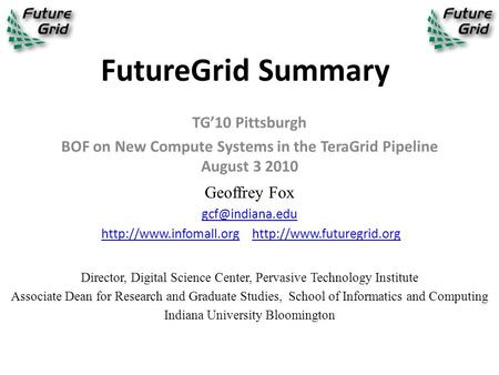 FutureGrid Summary TG'10 Pittsburgh BOF on New Compute Systems in the TeraGrid Pipeline August 3 2010 Geoffrey Fox