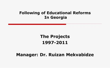 Following of Educational Reforms In Georgia The Projects 1997-2011 Manager: Dr. Ruizan Mekvabidze.