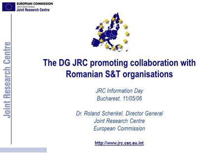 The DG JRC promoting collaboration with Romanian S&T organisations JRC Information Day Bucharest, 11/05/06 Dr. Roland Schenkel, Director General Joint.