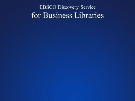 EBSCO Discovery Service for Business Libraries. Comprehensive searching of academic journals, magazines, books & monographs Unprecedented search quality.